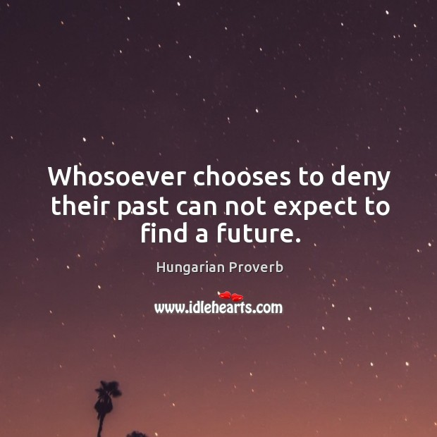 Image, Whosoever chooses to deny their past can not expect to find a future.
