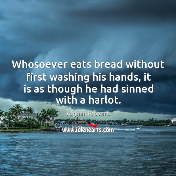 Whosoever eats bread without first washing his hands, it is as though he had sinned with a harlot. Afghan Proverbs Image