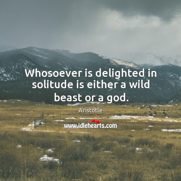 Image, Whosoever is delighted in solitude is either a wild beast or a god.