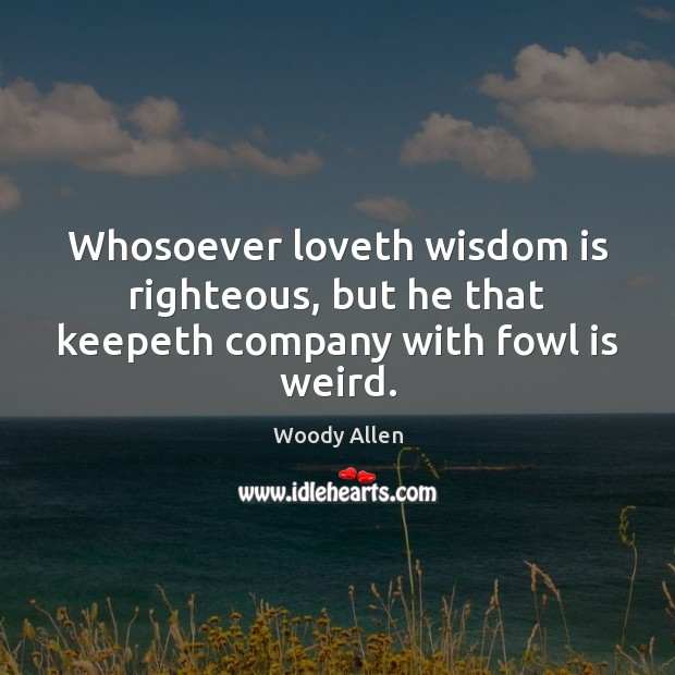 Image, Whosoever loveth wisdom is righteous, but he that keepeth company with fowl is weird.
