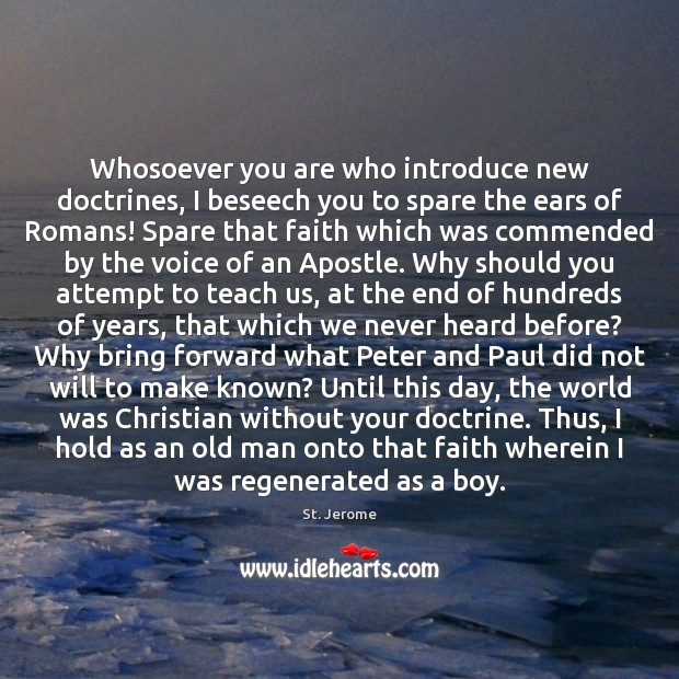 Whosoever you are who introduce new doctrines, I beseech you to spare Image