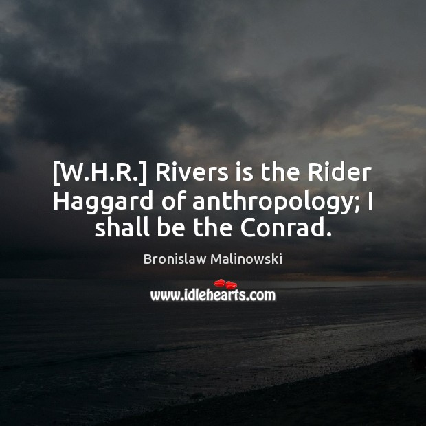 Image, [W.H.R.] Rivers is the Rider Haggard of anthropology; I shall be the Conrad.