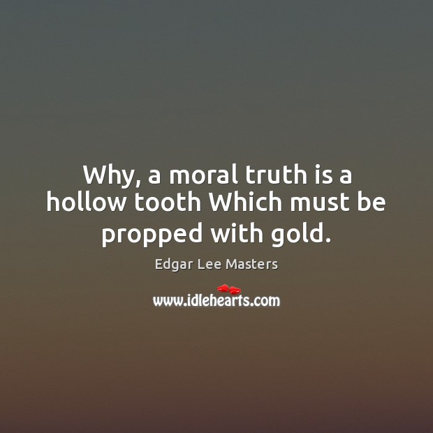 Why, a moral truth is a hollow tooth Which must be propped with gold. Edgar Lee Masters Picture Quote