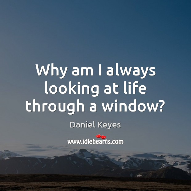 Why am I always looking at life through a window? Daniel Keyes Picture Quote
