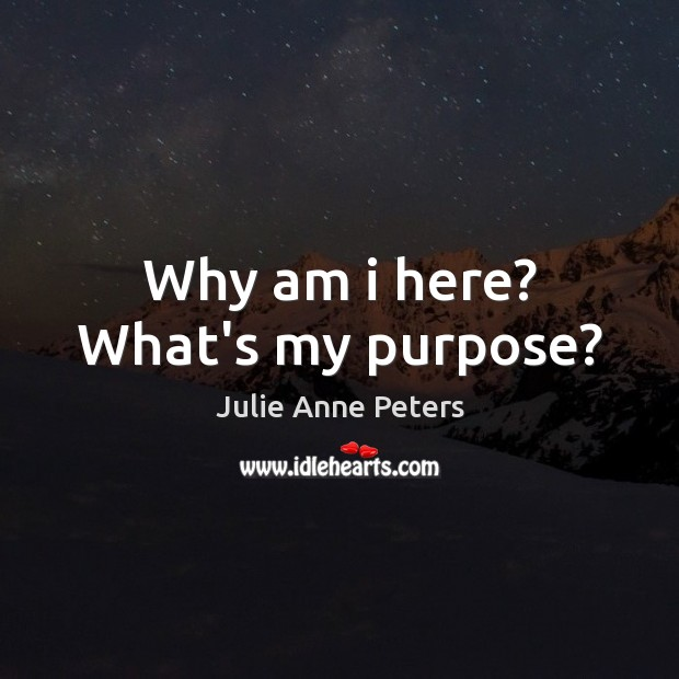 Why am i here? What's my purpose? Julie Anne Peters Picture Quote