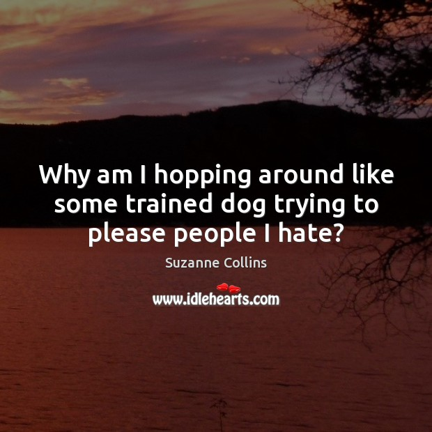 Why am I hopping around like some trained dog trying to please people I hate? Image