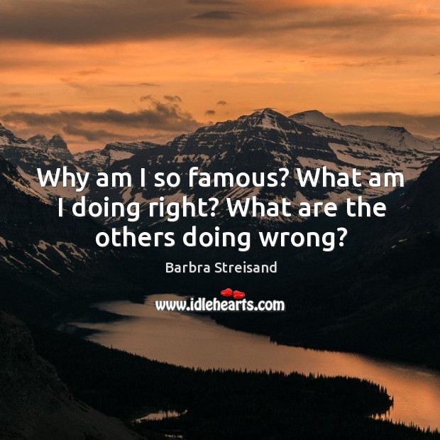 Why am I so famous? what am I doing right? what are the others doing wrong? Image