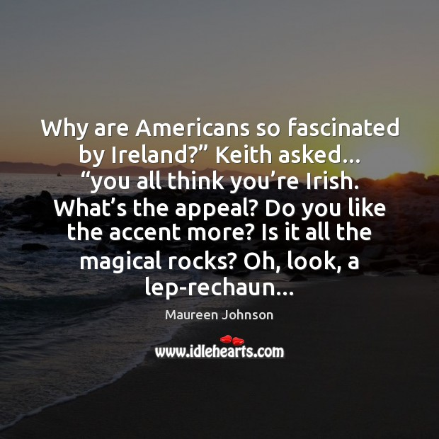 "Image, Why are Americans so fascinated by Ireland?"" Keith asked… ""you all think"