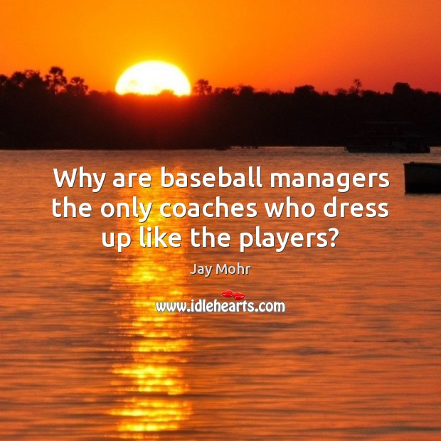 Image, Why are baseball managers the only coaches who dress up like the players?