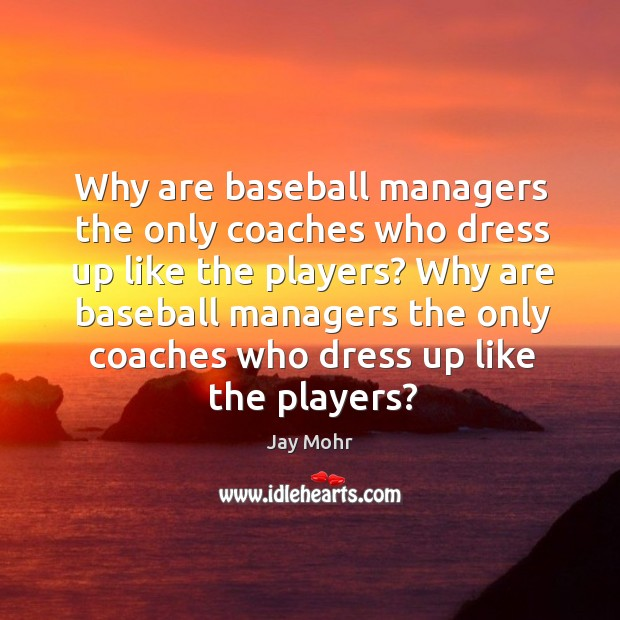 Why are baseball managers the only coaches who dress up like the players? Image
