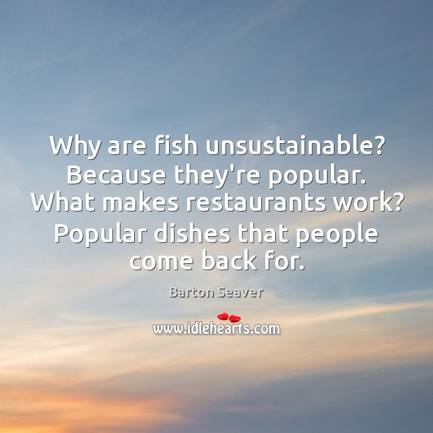 Image, Why are fish unsustainable? Because they're popular. What makes restaurants work? Popular