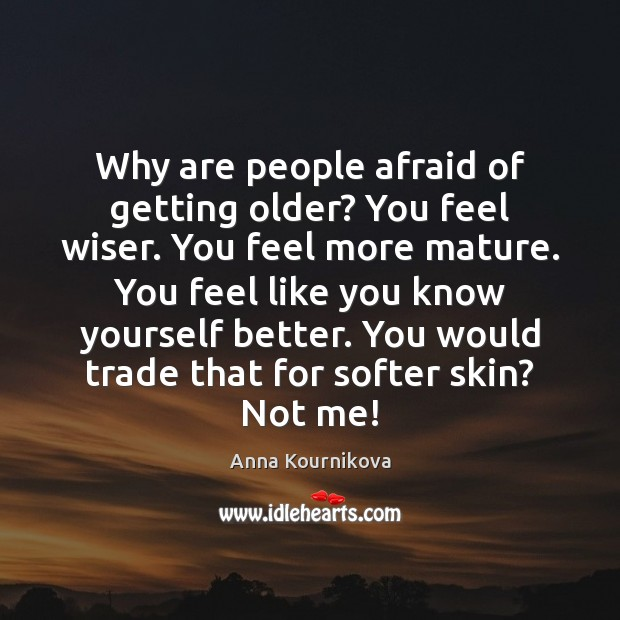 Why are people afraid of getting older? You feel wiser. You feel Anna Kournikova Picture Quote