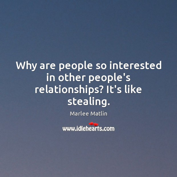 Why are people so interested in other people's relationships? It's like stealing. Marlee Matlin Picture Quote