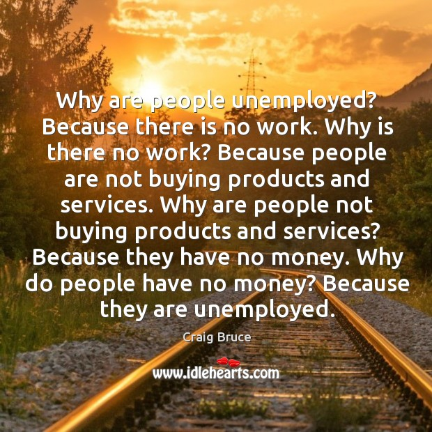 Why are people unemployed? because there is no work. Why is there no work? Image