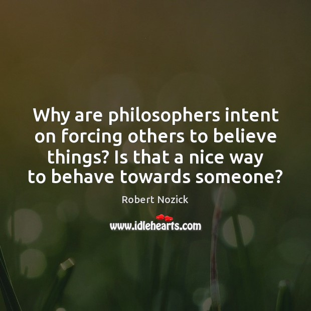 Image, Why are philosophers intent on forcing others to believe things? Is that