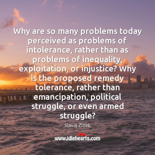 Why are so many problems today perceived as problems of intolerance, rather Image
