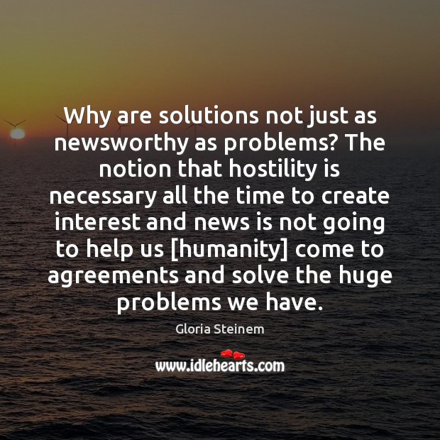 Why are solutions not just as newsworthy as problems? The notion that Gloria Steinem Picture Quote