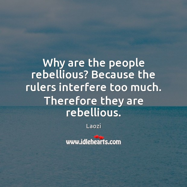 Image, Why are the people rebellious? Because the rulers interfere too much. Therefore