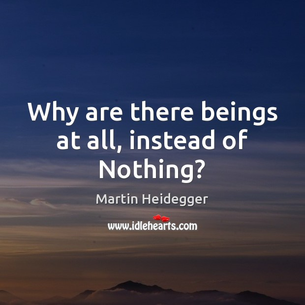 Why are there beings at all, instead of Nothing? Martin Heidegger Picture Quote