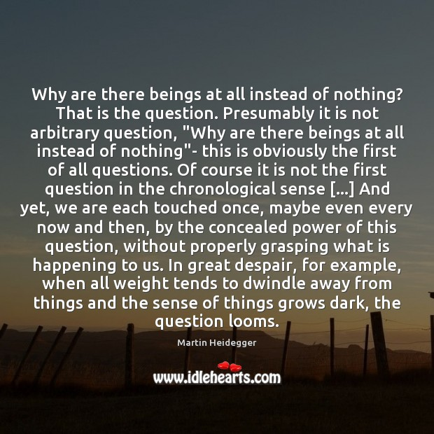 Why are there beings at all instead of nothing? That is the Martin Heidegger Picture Quote