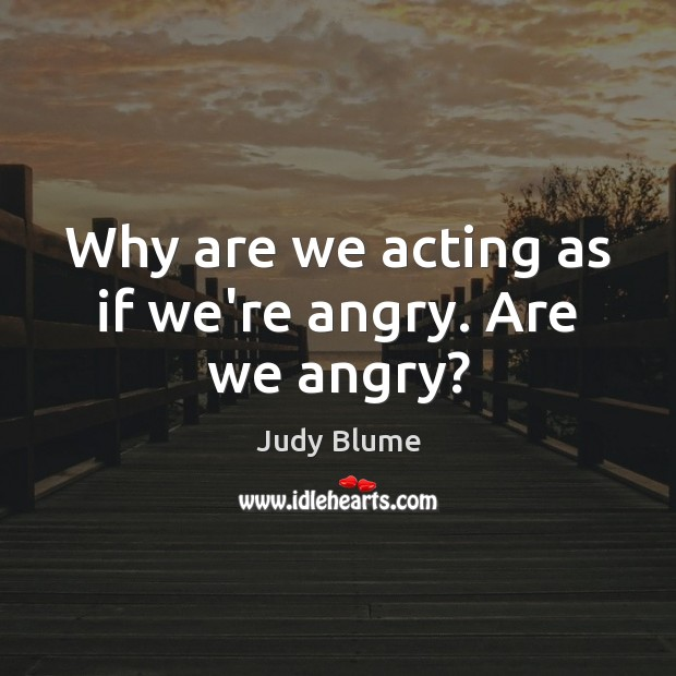 Image, Why are we acting as if we're angry. Are we angry?