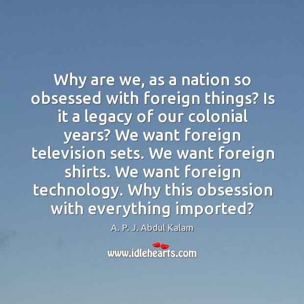 Image, Why are we, as a nation so obsessed with foreign things?
