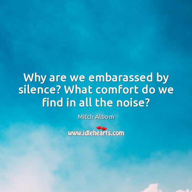 Why are we embarassed by silence? What comfort do we find in all the noise? Mitch Albom Picture Quote