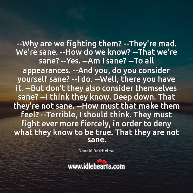 –Why are we fighting them? –They're mad. We're sane. –How do we Donald Barthelme Picture Quote