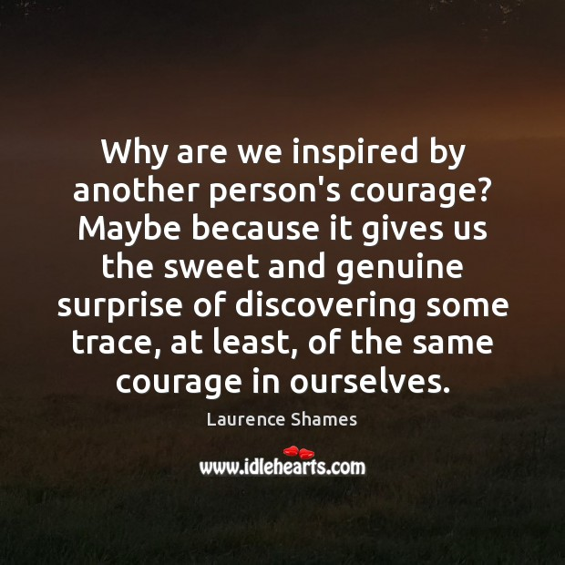 Why are we inspired by another person's courage? Maybe because it gives Image