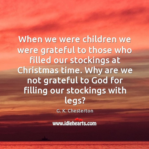 Why are we not grateful to God for filling our stockings with legs? G. K. Chesterton Picture Quote