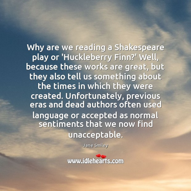 Why are we reading a Shakespeare play or 'Huckleberry Finn?' Well, Jane Smiley Picture Quote