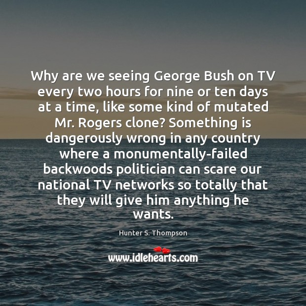 Why are we seeing George Bush on TV every two hours for Hunter S. Thompson Picture Quote