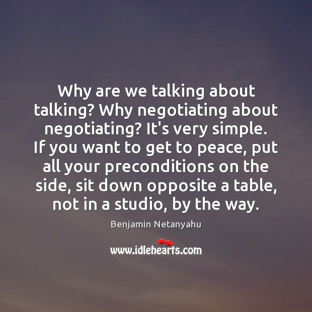 Why are we talking about talking? Why negotiating about negotiating? It's very Benjamin Netanyahu Picture Quote