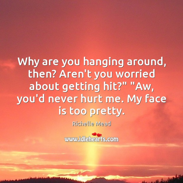 """Image, Why are you hanging around, then? Aren't you worried about getting hit?"""" """""""