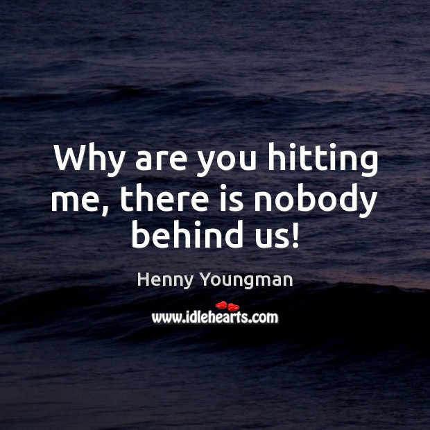 Why are you hitting me, there is nobody behind us! Image