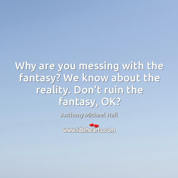 Why are you messing with the fantasy? We know about the reality. Anthony Michael Hall Picture Quote