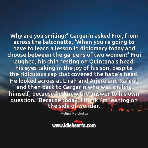 Why are you smiling?' Gargarin asked Froi, from across the balconette. Melina Marchetta Picture Quote