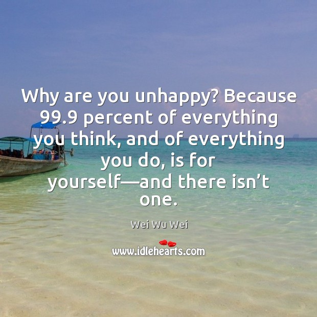 Why are you unhappy? Because 99.9 percent of everything you think, and of Image