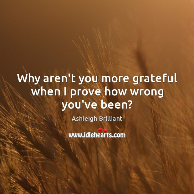 Why aren't you more grateful when I prove how wrong you've been? Ashleigh Brilliant Picture Quote