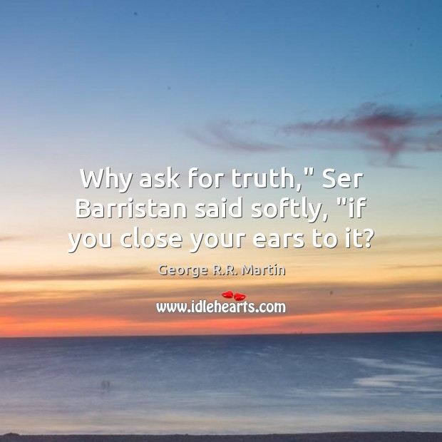 "Why ask for truth,"" Ser Barristan said softly, ""if you close your ears to it? George R.R. Martin Picture Quote"