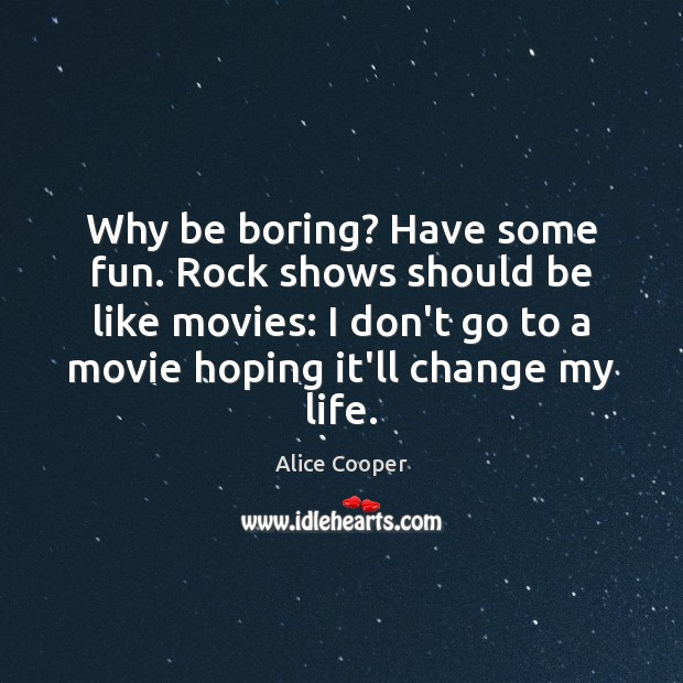 Why be boring? Have some fun. Rock shows should be like movies: Image