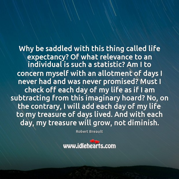 Why be saddled with this thing called life expectancy? Of what relevance Robert Breault Picture Quote