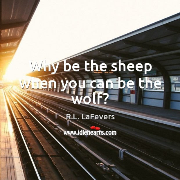 Why be the sheep when you can be the wolf? R.L. LaFevers Picture Quote