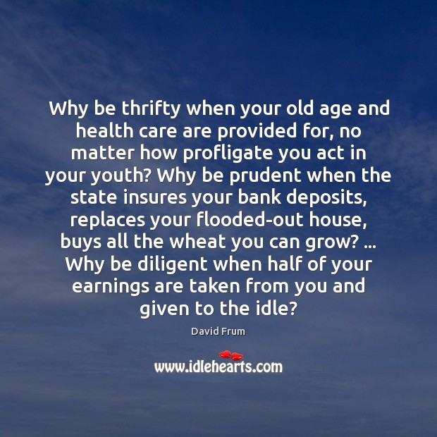 Why be thrifty when your old age and health care are provided David Frum Picture Quote