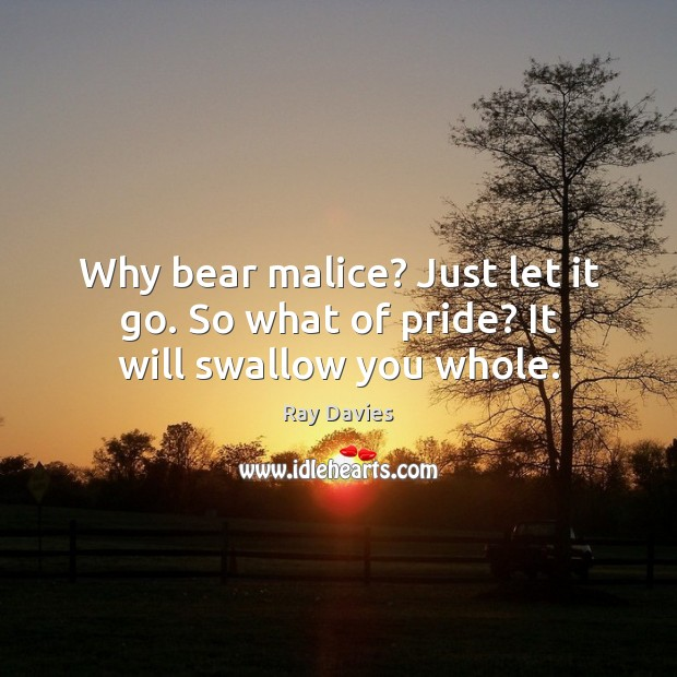 Why bear malice? Just let it go. So what of pride? It will swallow you whole. Ray Davies Picture Quote