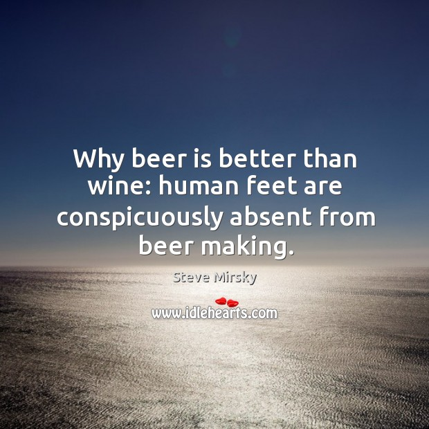 Why beer is better than wine: human feet are conspicuously absent from beer making. Image