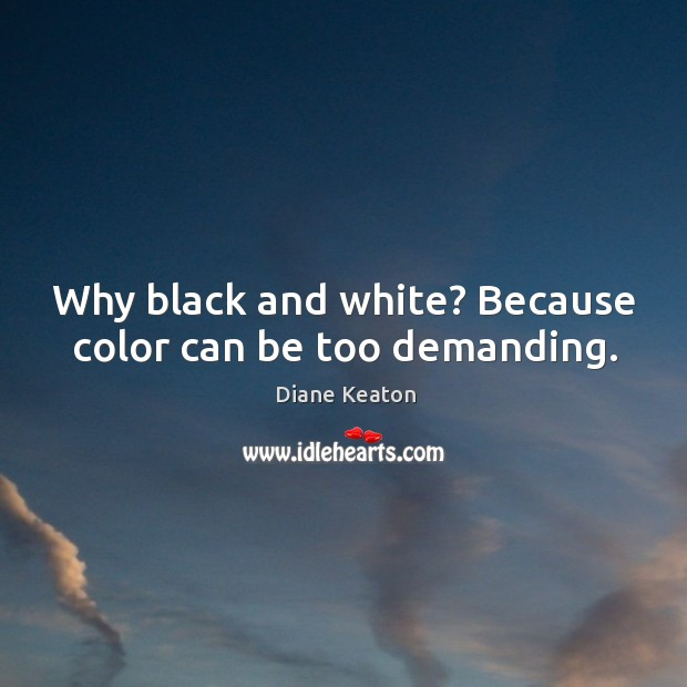 Why black and white? Because color can be too demanding. Diane Keaton Picture Quote