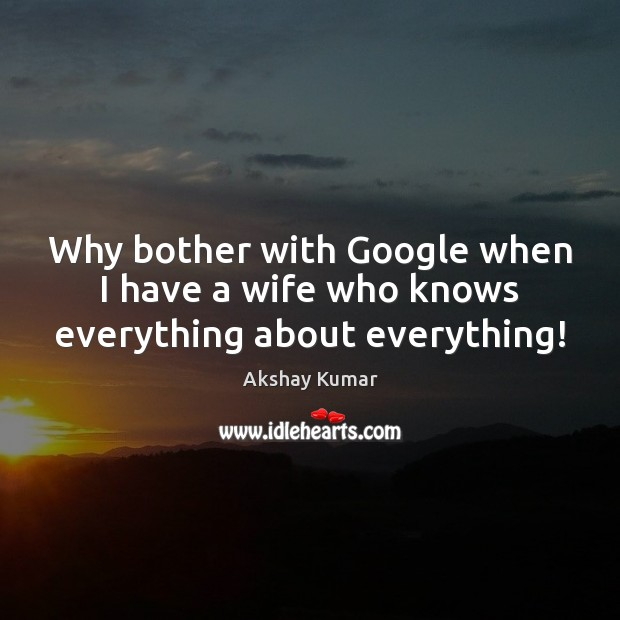 Image, Why bother with Google when I have a wife who knows everything about everything!