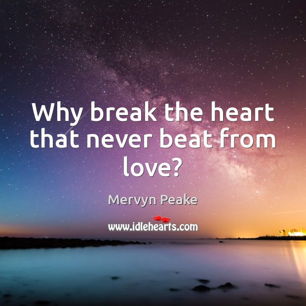 Why break the heart that never beat from love? Mervyn Peake Picture Quote