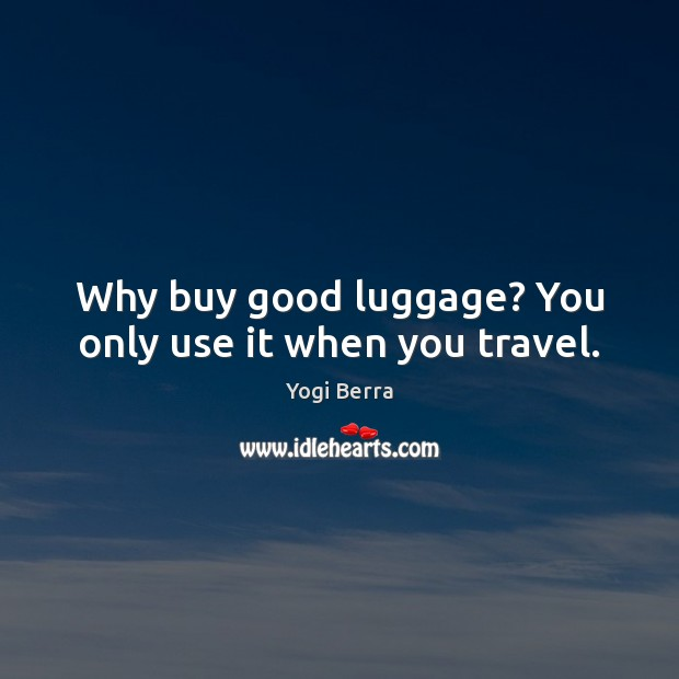 Yogi Berra Picture Quote image saying: Why buy good luggage? You only use it when you travel.
